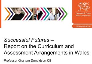 Welsh Government, Donaldson Review - Report on the Curriculum and Assessment Arrangements in Wales - Successful Futures